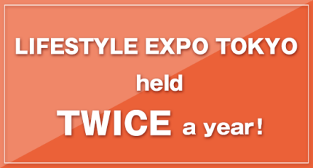 LIFESTYLE EXPO TOKYO held TWICE a year!